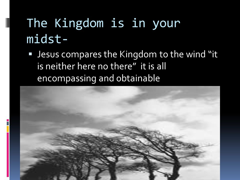 "The Kingdom is in your midst-  Jesus compares the Kingdom to the wind ""it is neither here no there"" it is all encompassing and obtainable"