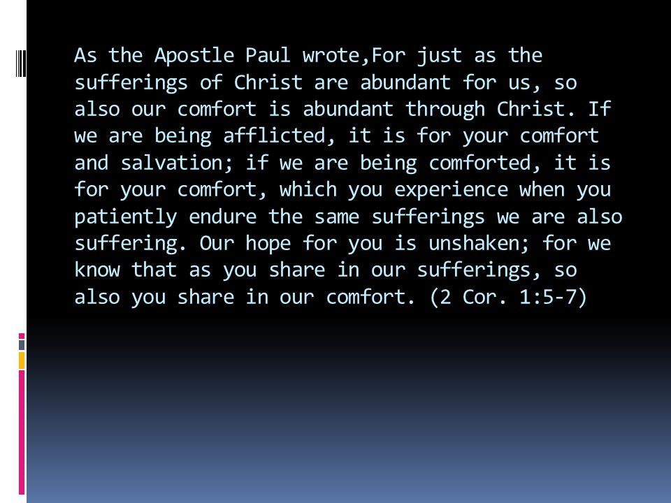 As the Apostle Paul wrote,For just as the sufferings of Christ are abundant for us, so also our comfort is abundant through Christ. If we are being af