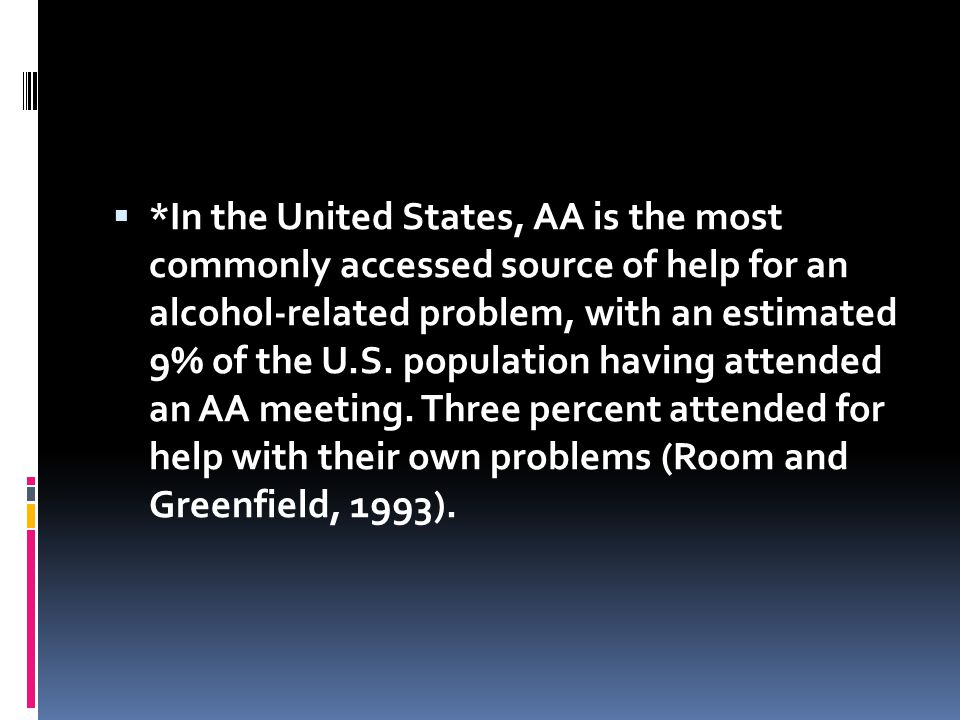  *In the United States, AA is the most commonly accessed source of help for an alcohol-related problem, with an estimated 9% of the U.S. population h