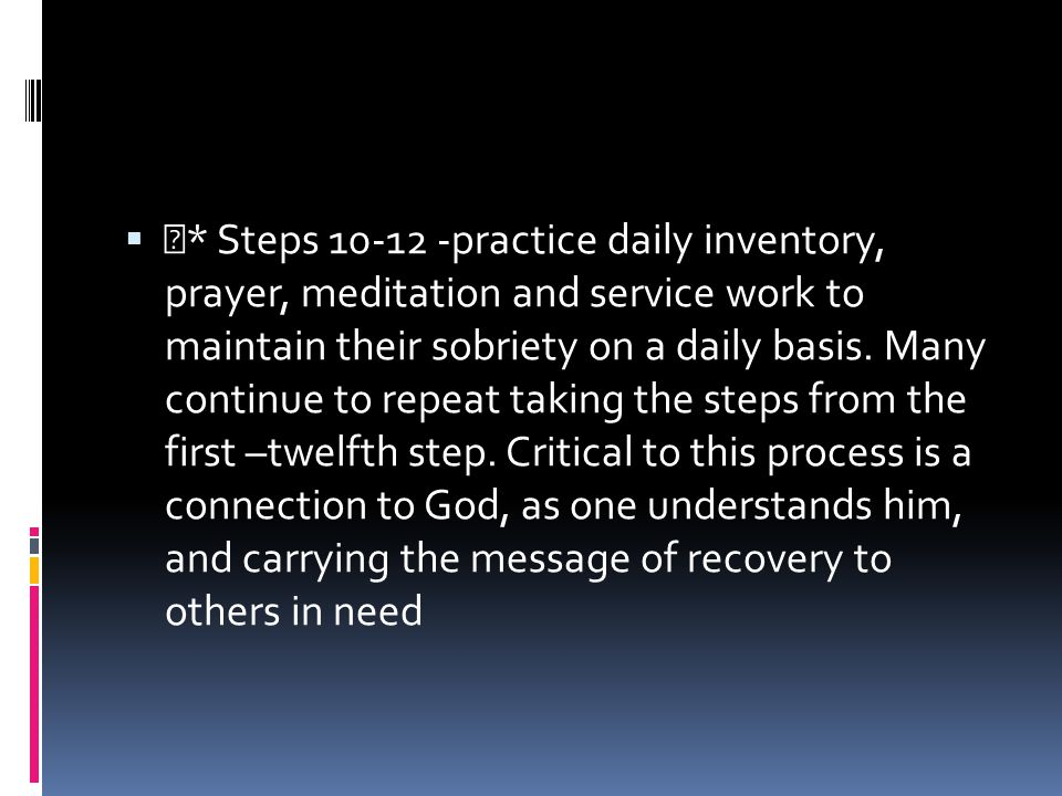  * Steps 10-12 -practice daily inventory, prayer, meditation and service work to maintain their sobriety on a daily basis. Many continue to repeat ta