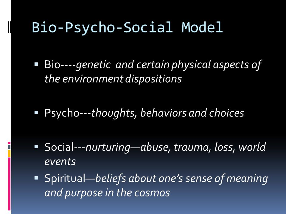 Bio-Psycho-Social Model  Bio----genetic and certain physical aspects of the environment dispositions  Psycho---thoughts, behaviors and choices  Soc