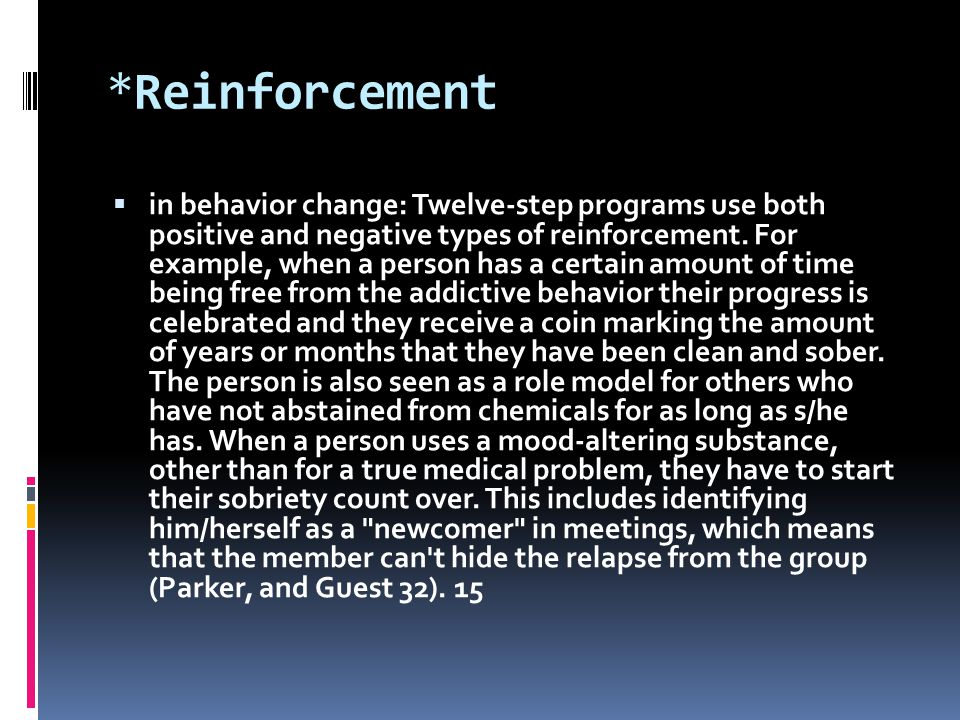 *Reinforcement  in behavior change: Twelve-step programs use both positive and negative types of reinforcement. For example, when a person has a cert