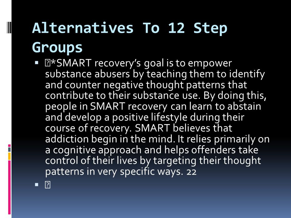 Alternatives To 12 Step Groups  *SMART recovery's goal is to empower substance abusers by teaching them to identify and counter negative thought patt
