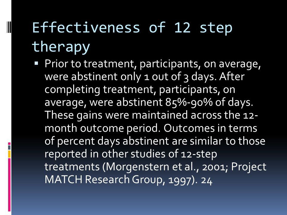 Effectiveness of 12 step therapy  Prior to treatment, participants, on average, were abstinent only 1 out of 3 days. After completing treatment, part