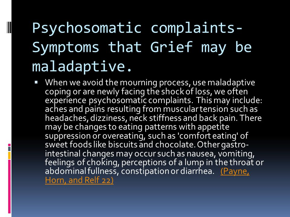 Psychosomatic complaints- Symptoms that Grief may be maladaptive.  When we avoid the mourning process, use maladaptive coping or are newly facing the