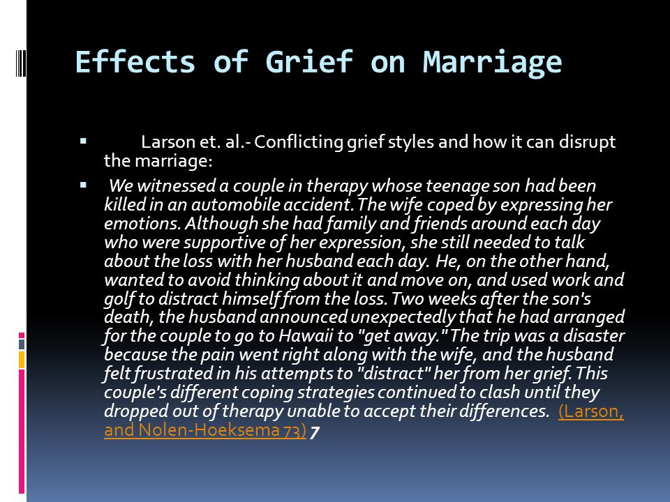 Effects of Grief on Marriage  Larson et. al.- Conflicting grief styles and how it can disrupt the marriage:  We witnessed a couple in therapy whose