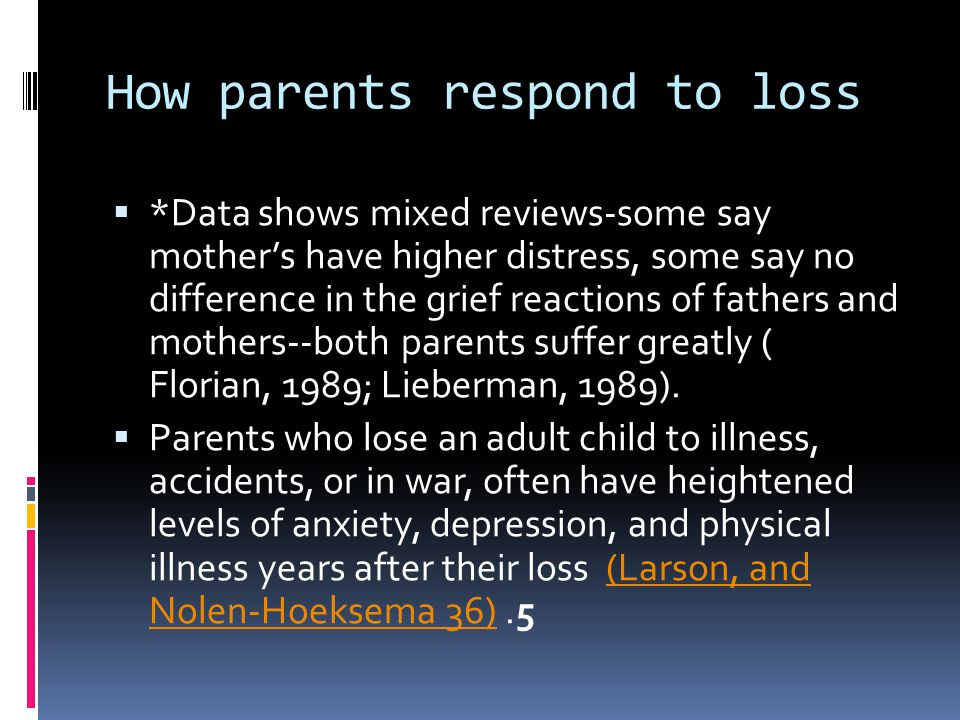 How parents respond to loss  *Data shows mixed reviews-some say mother's have higher distress, some say no difference in the grief reactions of fathe