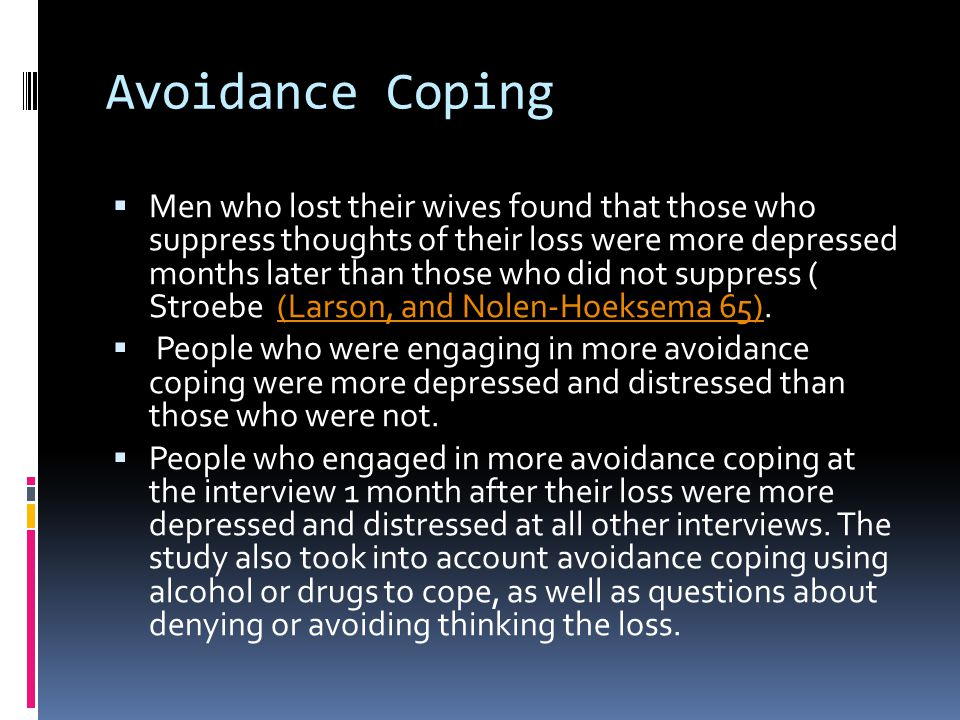 Avoidance Coping  Men who lost their wives found that those who suppress thoughts of their loss were more depressed months later than those who did n