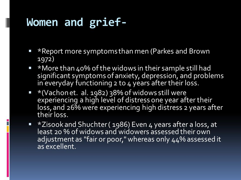 Women and grief-  *Report more symptoms than men (Parkes and Brown 1972)  *More than 40% of the widows in their sample still had significant symptom