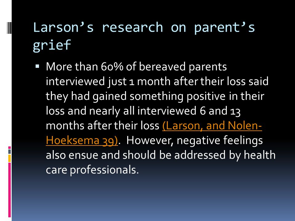 Larson's research on parent's grief  More than 60% of bereaved parents interviewed just 1 month after their loss said they had gained something posit