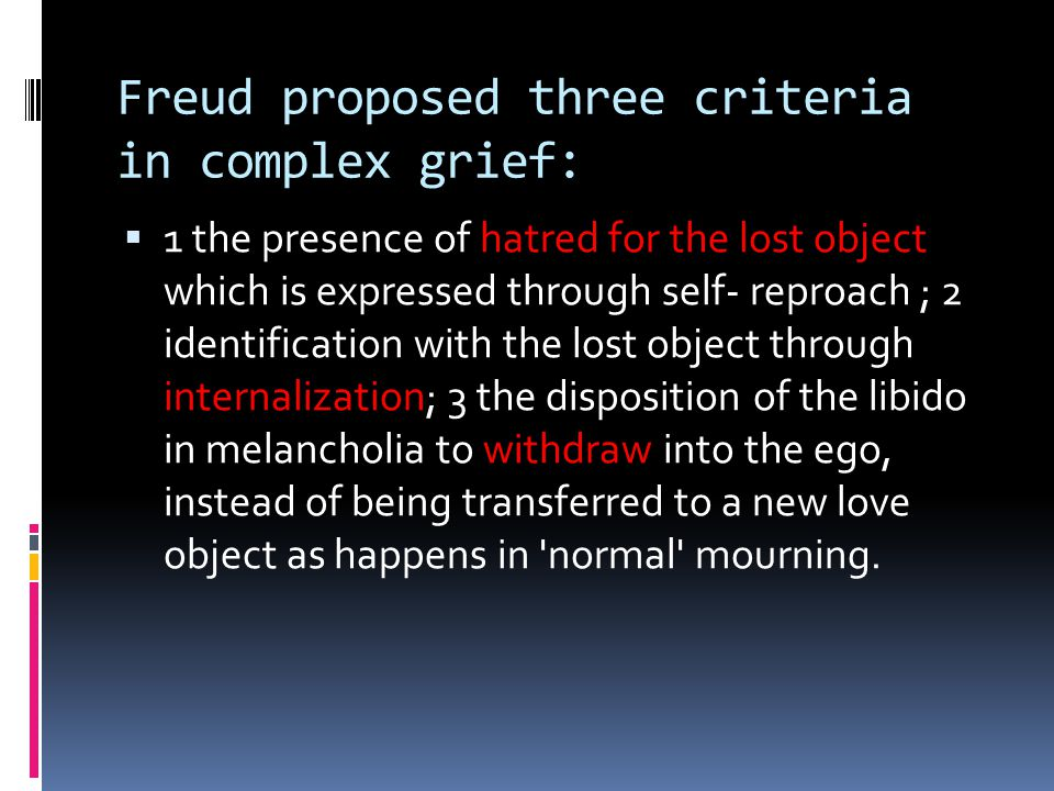 Freud proposed three criteria in complex grief:  1 the presence of hatred for the lost object which is expressed through self- reproach ; 2 identific