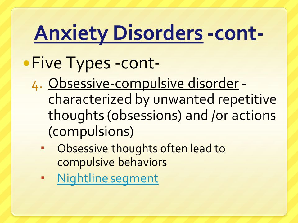 Anxiety Disorders -cont- Five Types -cont- 4.Obsessive-compulsive disorder - characterized by unwanted repetitive thoughts (obsessions) and /or action