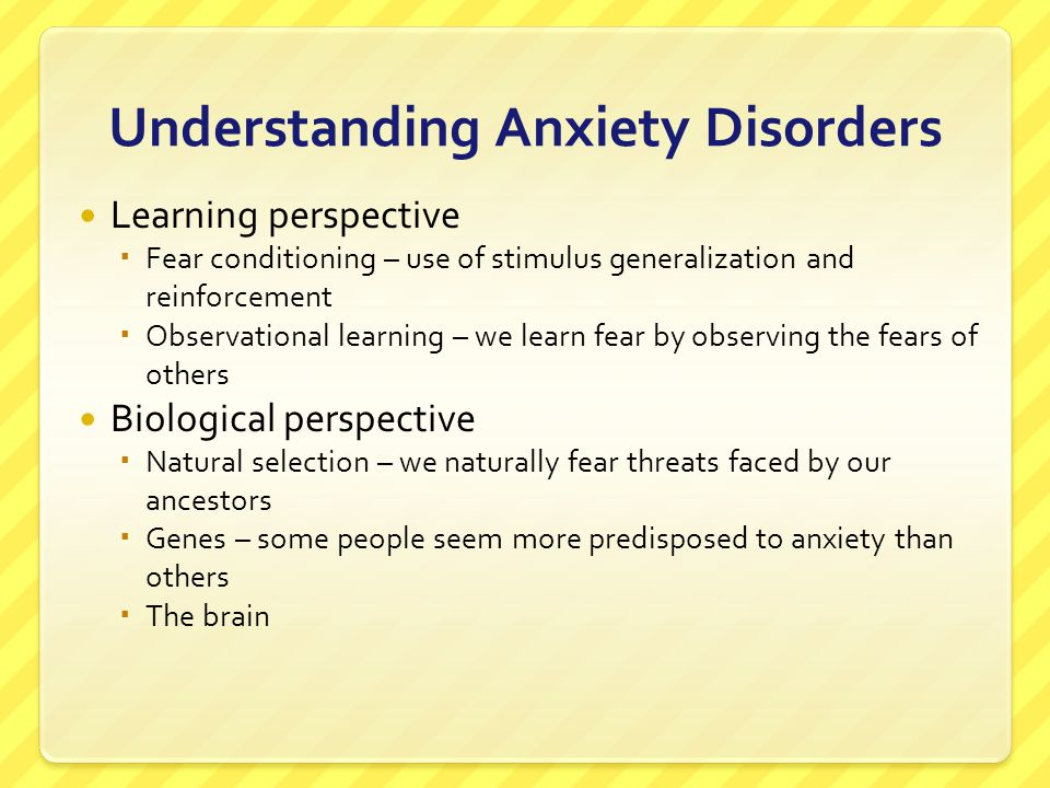 Understanding Anxiety Disorders Learning perspective  Fear conditioning – use of stimulus generalization and reinforcement  Observational learning –