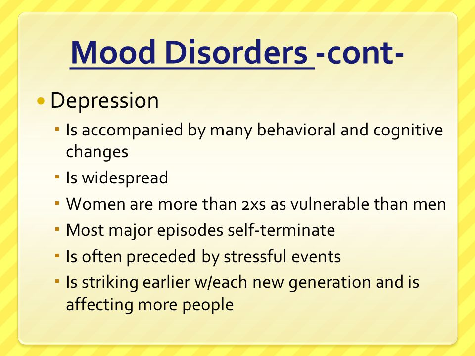 Mood Disorders -cont- Depression  Is accompanied by many behavioral and cognitive changes  Is widespread  Women are more than 2xs as vulnerable tha
