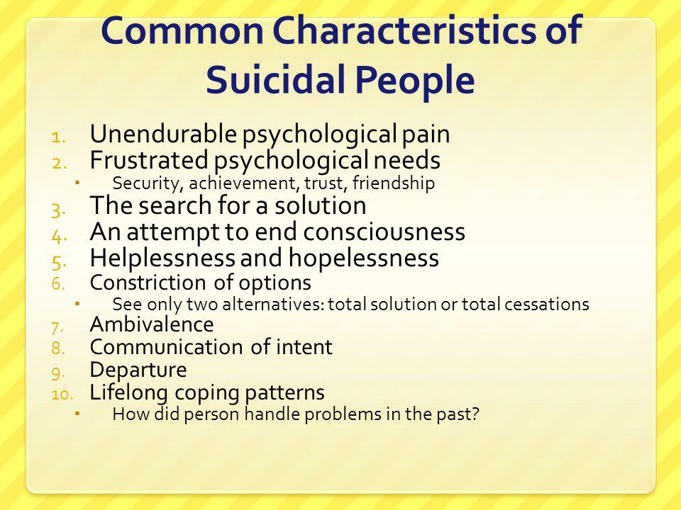 Common Characteristics of Suicidal People 1. Unendurable psychological pain 2. Frustrated psychological needs  Security, achievement, trust, friendsh