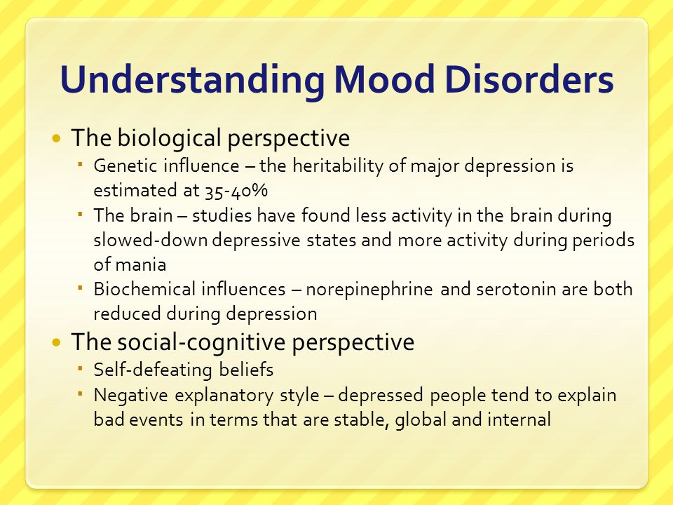 Understanding Mood Disorders The biological perspective  Genetic influence – the heritability of major depression is estimated at 35-40%  The brain
