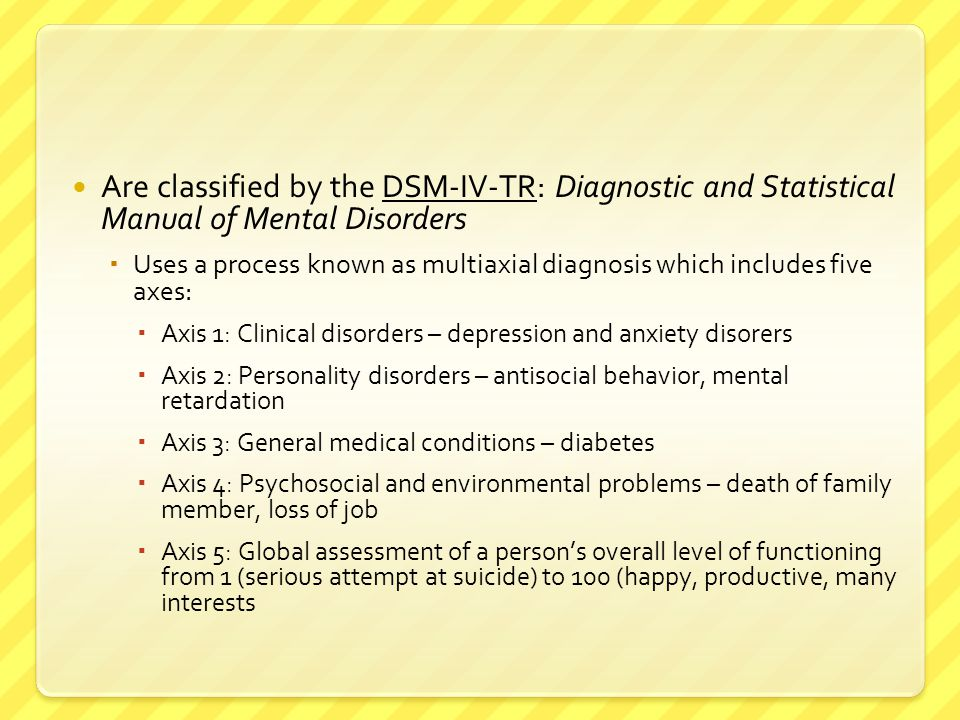 Are classified by the DSM-IV-TR: Diagnostic and Statistical Manual of Mental Disorders  Uses a process known as multiaxial diagnosis which includes f