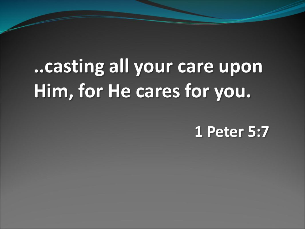 ..casting all your care upon Him, for He cares for you.