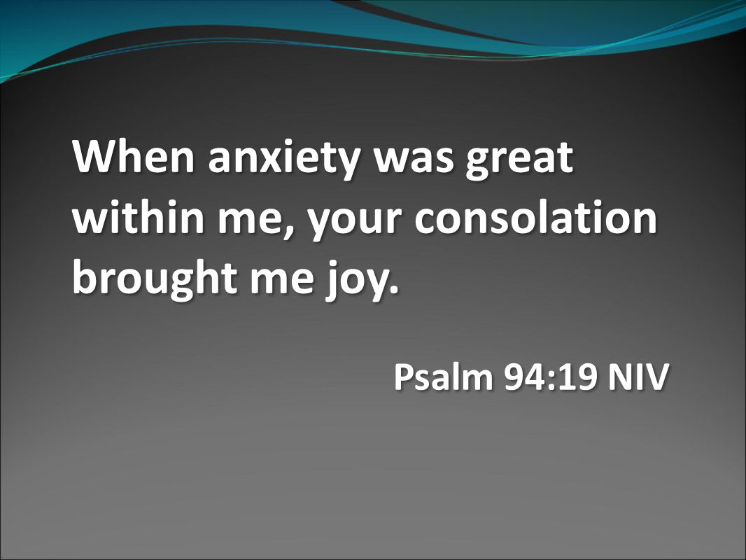 When anxiety was great within me, your consolation brought me joy.