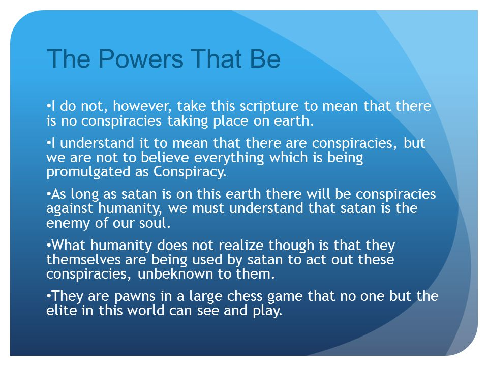 The Powers That Be I do not, however, take this scripture to mean that there is no conspiracies taking place on earth.