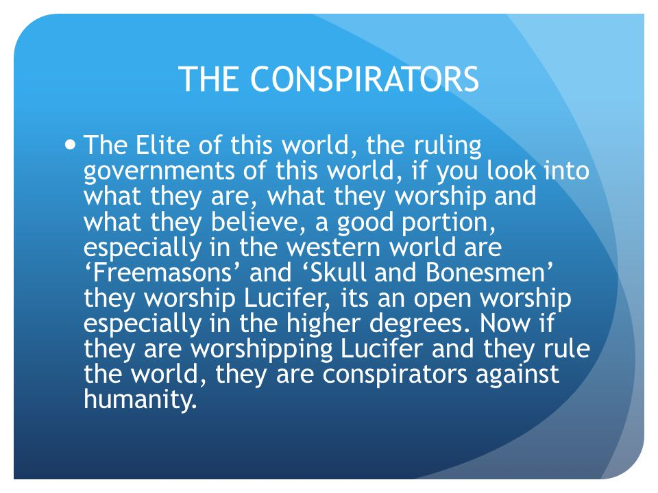 THE CONSPIRATORS The Elite of this world, the ruling governments of this world, if you look into what they are, what they worship and what they believe, a good portion, especially in the western world are 'Freemasons' and 'Skull and Bonesmen' they worship Lucifer, its an open worship especially in the higher degrees.