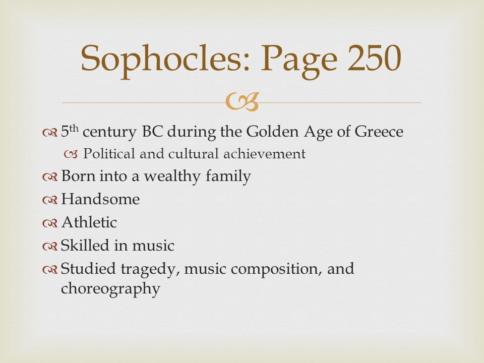   5 th century BC during the Golden Age of Greece  Political and cultural achievement  Born into a wealthy family  Handsome  Athletic  Skilled in music  Studied tragedy, music composition, and choreography Sophocles: Page 250