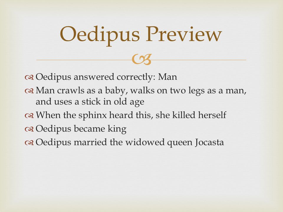   Oedipus answered correctly: Man  Man crawls as a baby, walks on two legs as a man, and uses a stick in old age  When the sphinx heard this, she killed herself  Oedipus became king  Oedipus married the widowed queen Jocasta Oedipus Preview