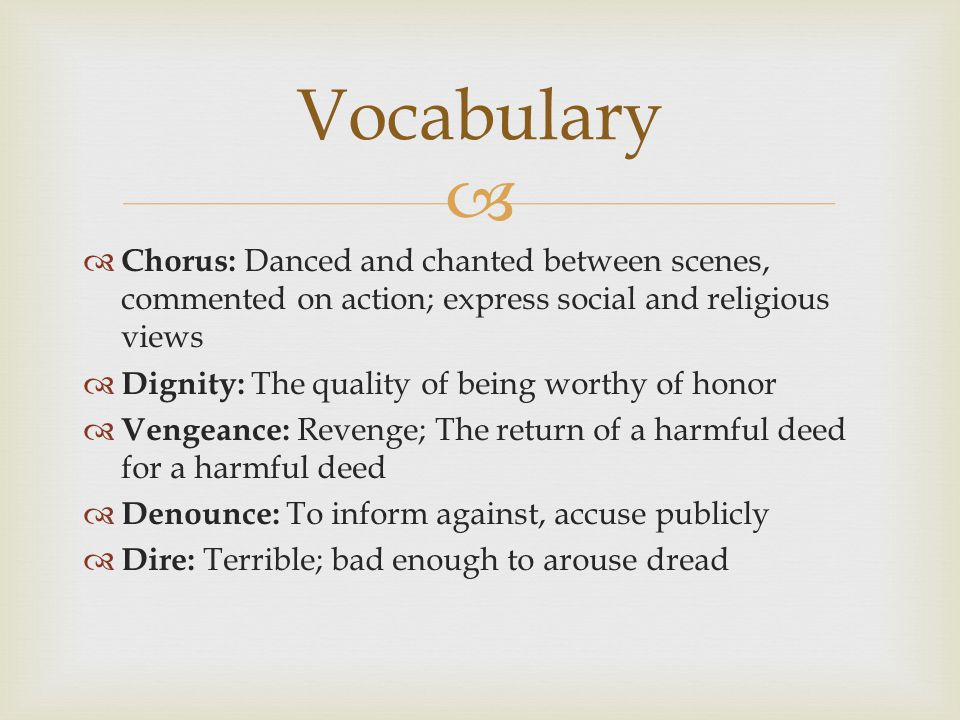   Chorus: Danced and chanted between scenes, commented on action; express social and religious views  Dignity: The quality of being worthy of honor  Vengeance: Revenge; The return of a harmful deed for a harmful deed  Denounce: To inform against, accuse publicly  Dire: Terrible; bad enough to arouse dread Vocabulary