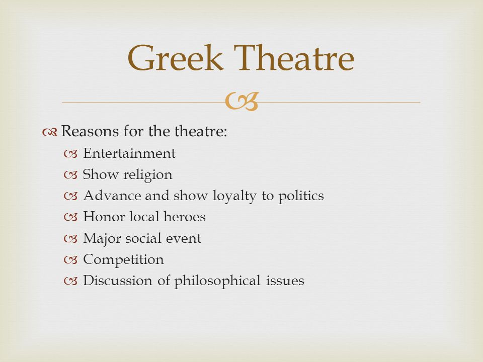   Reasons for the theatre:  Entertainment  Show religion  Advance and show loyalty to politics  Honor local heroes  Major social event  Competition  Discussion of philosophical issues Greek Theatre