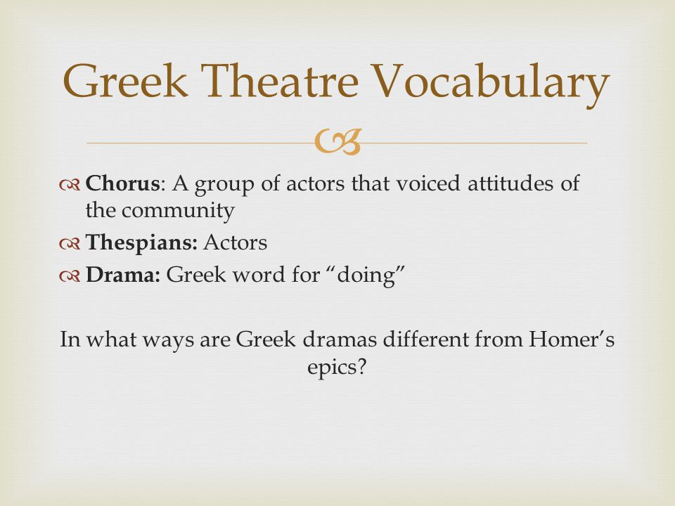 """  Chorus : A group of actors that voiced attitudes of the community  Thespians: Actors  Drama: Greek word for """"doing"""" In what ways are Greek drama"""