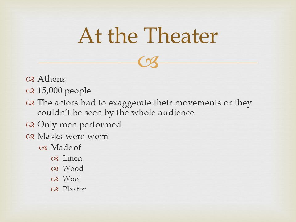   Athens  15,000 people  The actors had to exaggerate their movements or they couldn't be seen by the whole audience  Only men performed  Masks