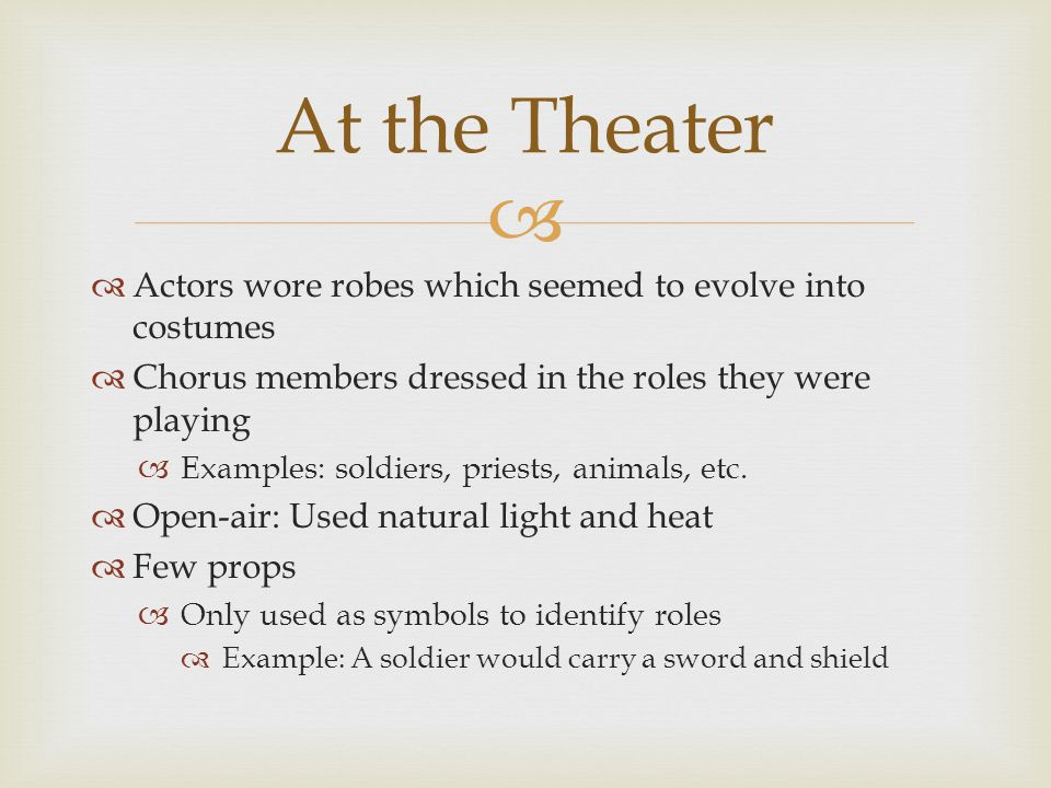   Actors wore robes which seemed to evolve into costumes  Chorus members dressed in the roles they were playing  Examples: soldiers, priests, anim