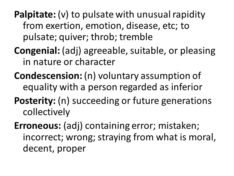 Palpitate: (v) to pulsate with unusual rapidity from exertion, emotion, disease, etc; to pulsate; quiver; throb; tremble Congenial: (adj) agreeable, suitable, or pleasing in nature or character Condescension: (n) voluntary assumption of equality with a person regarded as inferior Posterity: (n) succeeding or future generations collectively Erroneous: (adj) containing error; mistaken; incorrect; wrong; straying from what is moral, decent, proper