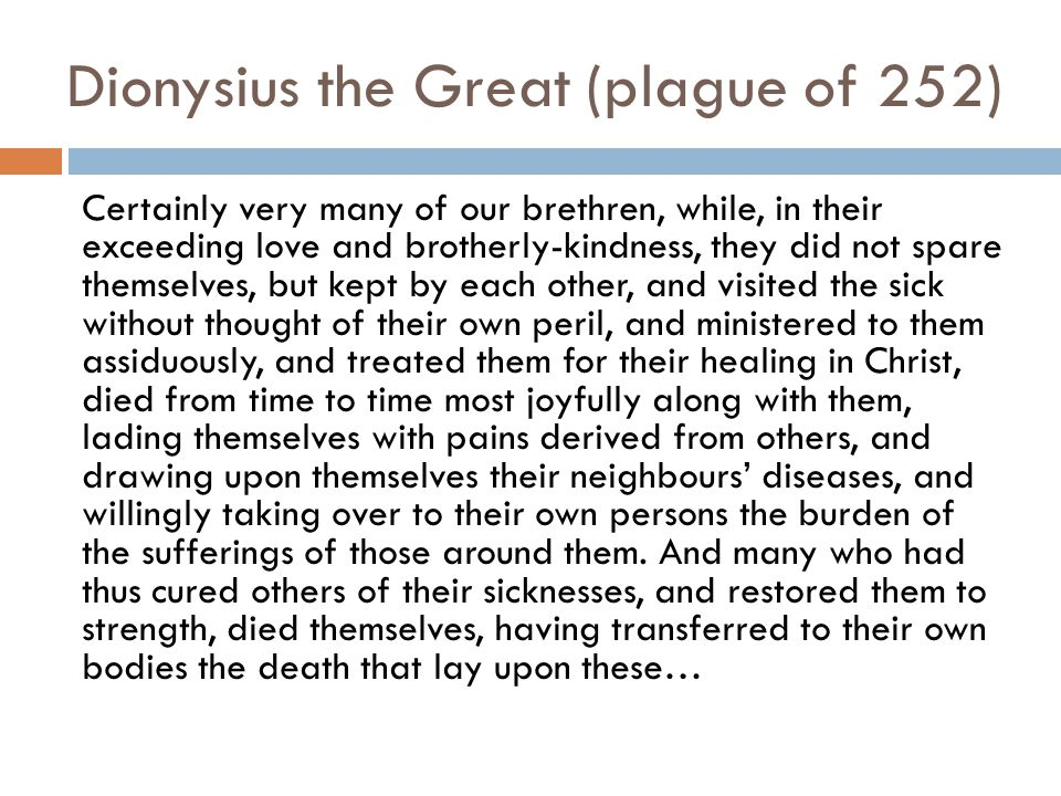 Dionysius the Great (plague of 252) Certainly very many of our brethren, while, in their exceeding love and brotherly-kindness, they did not spare the