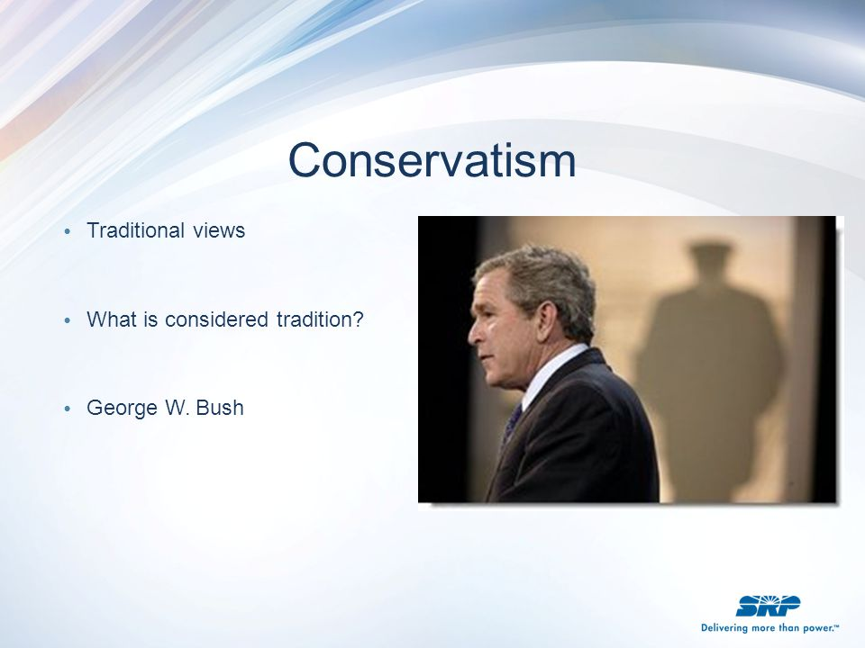 Conservatism Traditional views What is considered tradition? George W. Bush