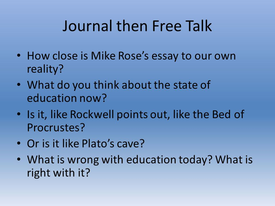 How close is Mike Rose's essay to our own reality? What do you think about the state of education now? Is it, like Rockwell points out, like the Bed o