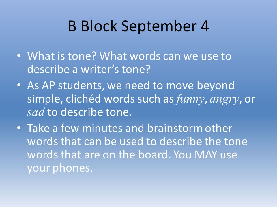 B Block September 4 What is tone? What words can we use to describe a writer's tone? As AP students, we need to move beyond simple, clichéd words such
