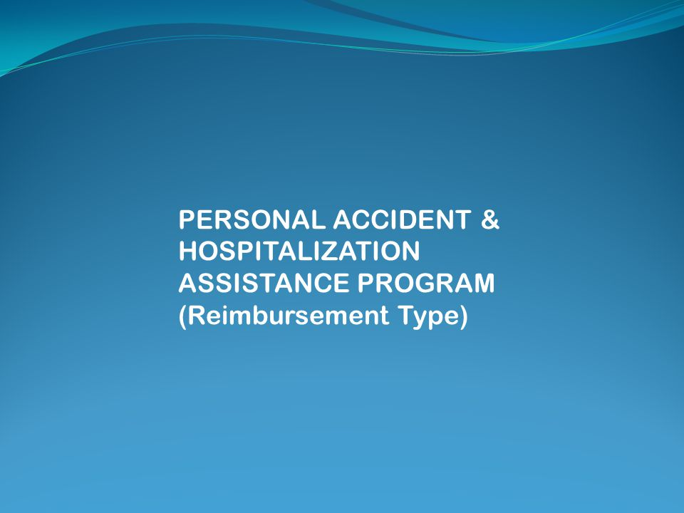 PERSONAL ACCIDENT & HOSPITALIZATION ASSISTANCE PROGRAM (Reimbursement Type)