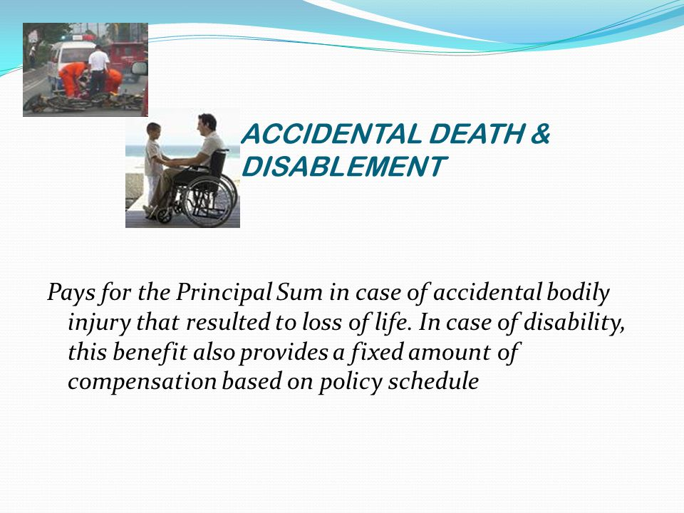 ACCIDENTAL DEATH & DISABLEMENT Pays for the Principal Sum in case of accidental bodily injury that resulted to loss of life.