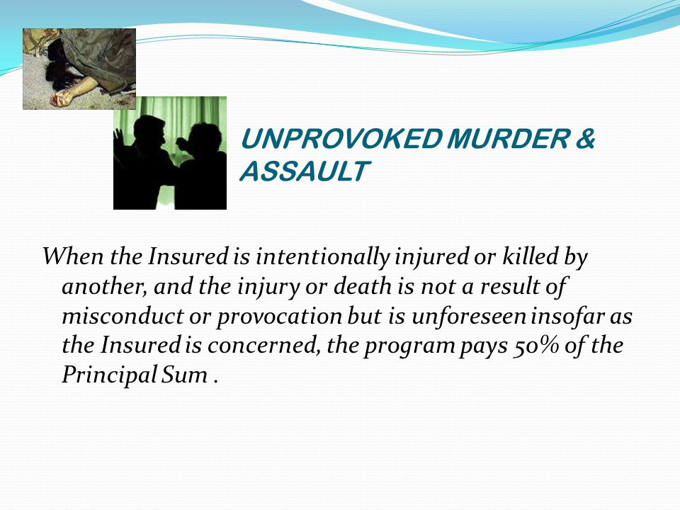 UNPROVOKED MURDER & ASSAULT When the Insured is intentionally injured or killed by another, and the injury or death is not a result of misconduct or provocation but is unforeseen insofar as the Insured is concerned, the program pays 50% of the Principal Sum.