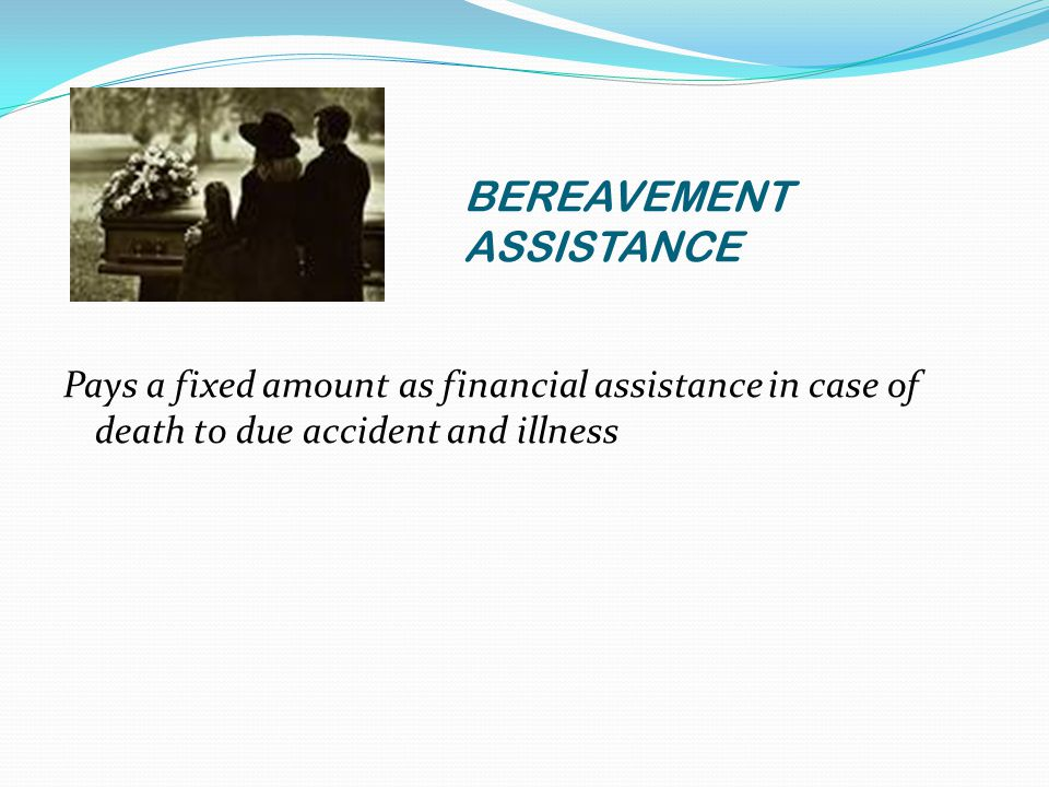 BEREAVEMENT ASSISTANCE Pays a fixed amount as financial assistance in case of death to due accident and illness