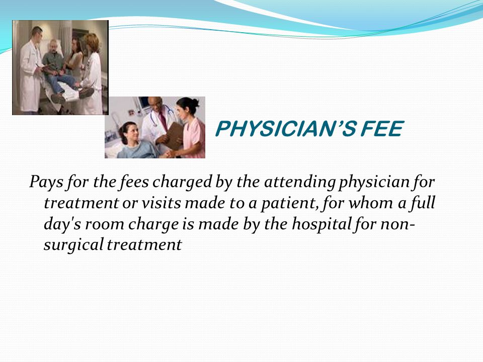 PHYSICIAN'S FEE Pays for the fees charged by the attending physician for treatment or visits made to a patient, for whom a full day s room charge is made by the hospital for non- surgical treatment
