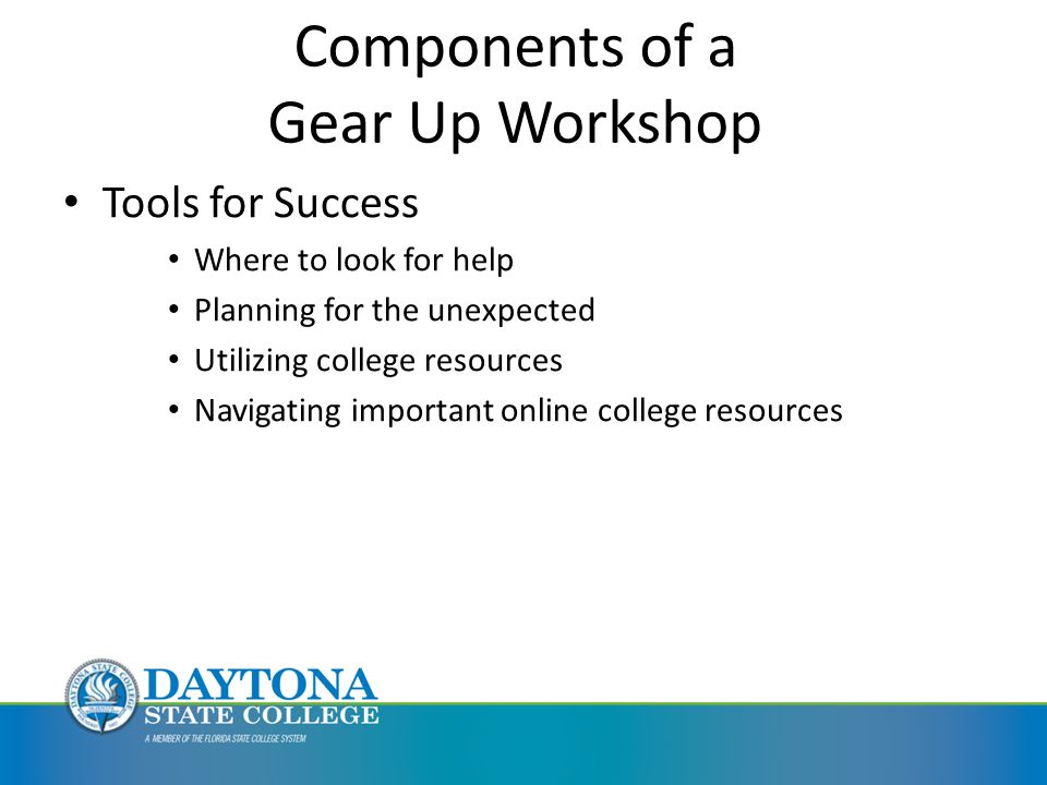 Components of a Gear Up Workshop Tools for Success Where to look for help Planning for the unexpected Utilizing college resources Navigating important online college resources