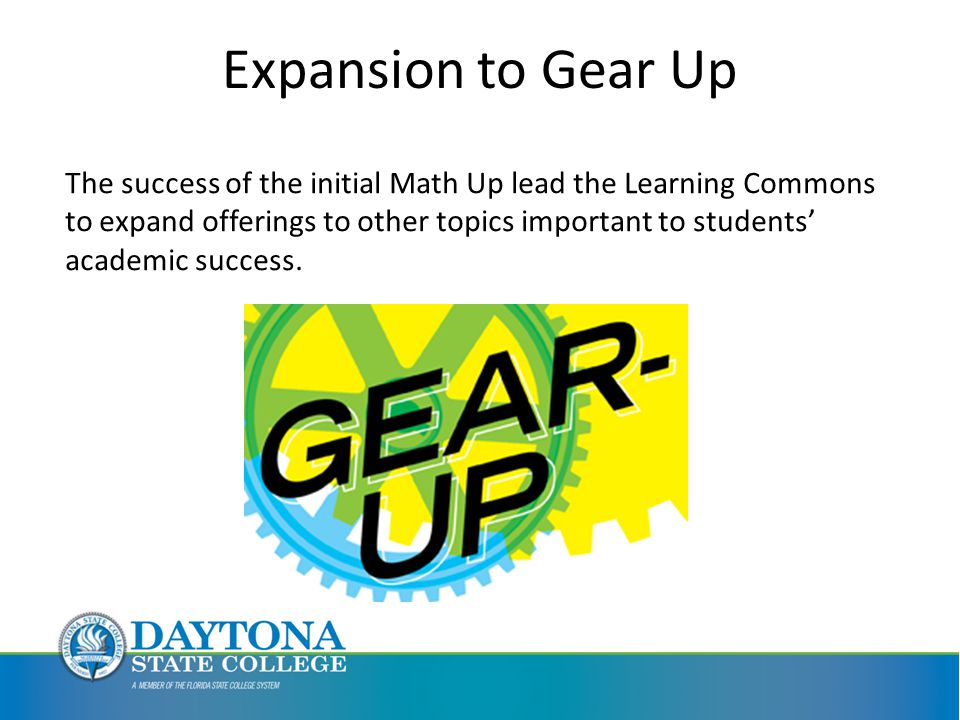 Expansion to Gear Up The success of the initial Math Up lead the Learning Commons to expand offerings to other topics important to students' academic success.