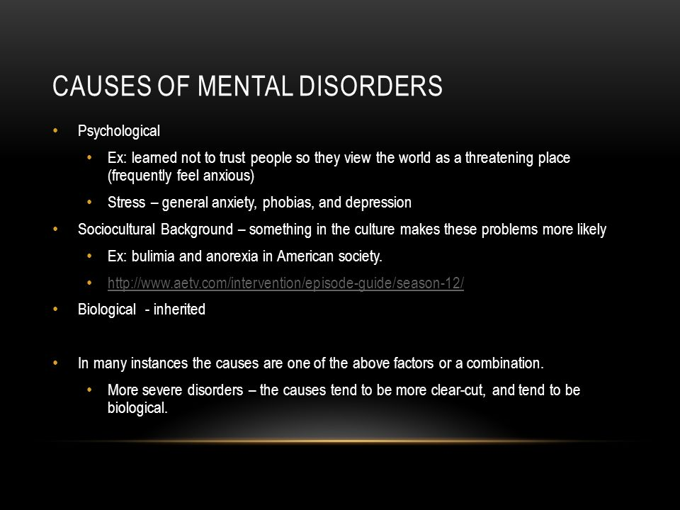 CAUSES OF MENTAL DISORDERS Psychological Ex: learned not to trust people so they view the world as a threatening place (frequently feel anxious) Stress – general anxiety, phobias, and depression Sociocultural Background – something in the culture makes these problems more likely Ex: bulimia and anorexia in American society.