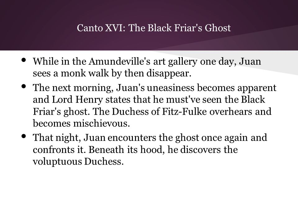 Canto XVI: The Black Friar s Ghost While in the Amundeville s art gallery one day, Juan sees a monk walk by then disappear.