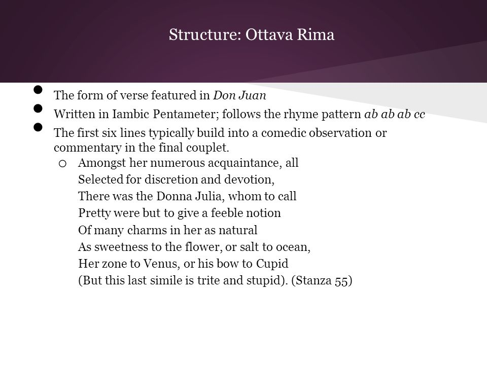 Structure: Ottava Rima The form of verse featured in Don Juan Written in Iambic Pentameter; follows the rhyme pattern ab ab ab cc The first six lines typically build into a comedic observation or commentary in the final couplet.