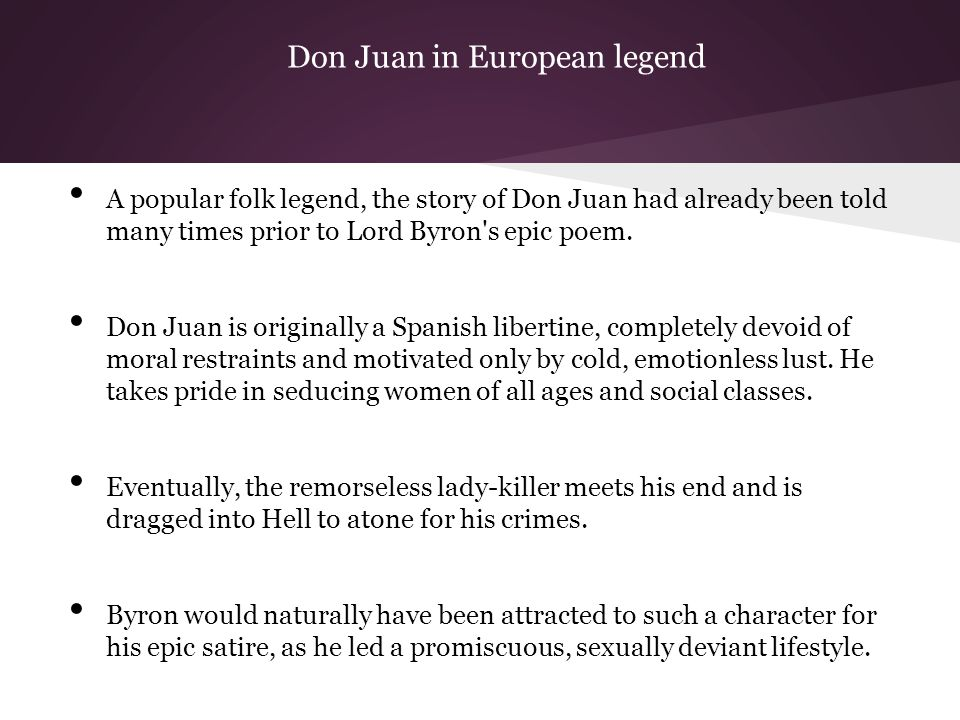 Don Juan in European legend A popular folk legend, the story of Don Juan had already been told many times prior to Lord Byron s epic poem.