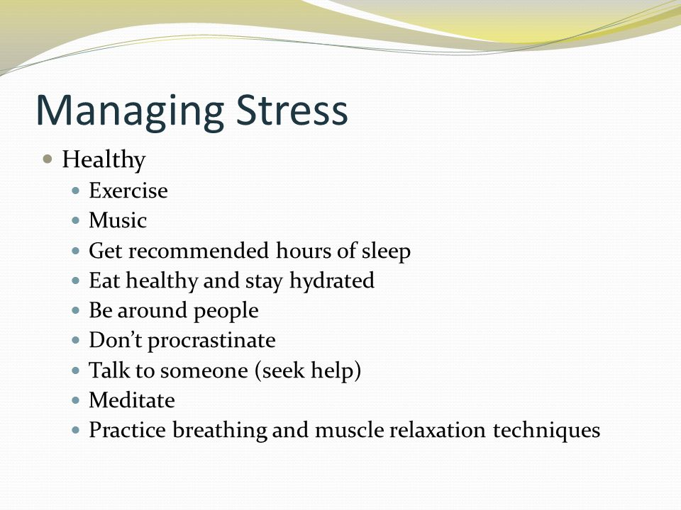 Managing Stress Healthy Exercise Music Get recommended hours of sleep Eat healthy and stay hydrated Be around people Don't procrastinate Talk to someone (seek help) Meditate Practice breathing and muscle relaxation techniques