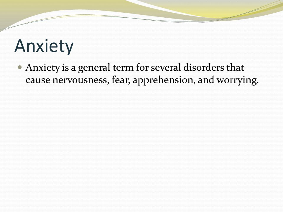 Anxiety Anxiety is a general term for several disorders that cause nervousness, fear, apprehension, and worrying.